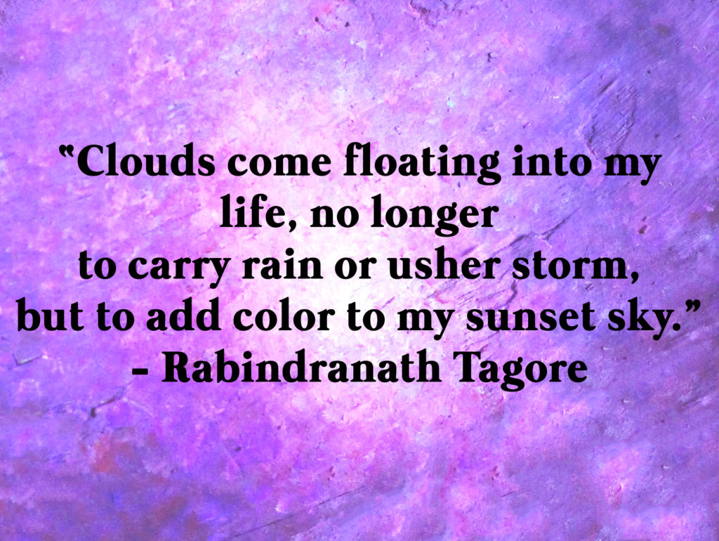 """Clouds come floating into my life, no longer to carry rain or usher storm, but to add color to my sunset sky."" - Rabindranath Tagore"